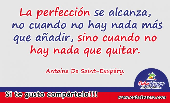 La perfección se alcanza, no cuando no hay nada más que añadir, sino cuando no hay nada que quitar. Antoine De Saint-Exupéry.
